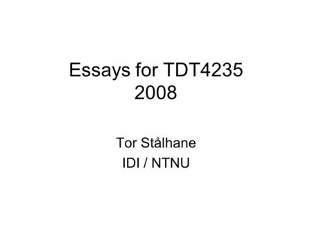 Essays for TDT4235 2008 Tor Stålhane IDI / NTNU. Intro The essay counts for 30 of the 100 points used to grade the students of this course The essay must.