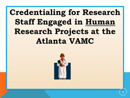 Credentialing for Research Staff Engaged in Human Research Projects at the Atlanta VAMC 1.