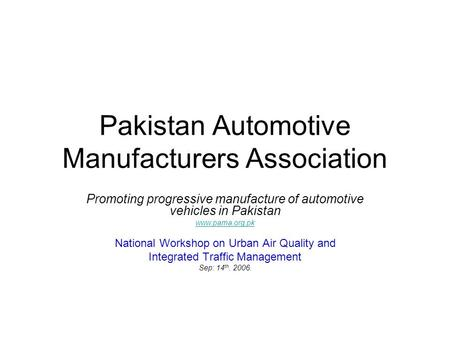 Pakistan Automotive Manufacturers Association Promoting progressive manufacture of automotive vehicles in Pakistan www.pama.org.pk National Workshop on.