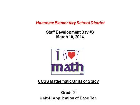 Hueneme Elementary School District Staff Development Day #3 March 10, 2014 CCSS Mathematic Units of Study Grade 2 Unit 4: Application of Base Ten.