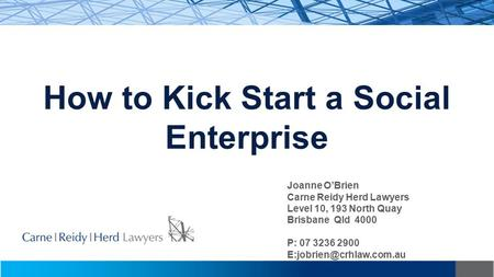 How to Kick Start a Social Enterprise Joanne O'Brien Carne Reidy Herd Lawyers Level 10, 193 North Quay Brisbane Qld 4000 P: 07 3236 2900