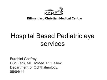 Hospital Based Pediatric eye services Furahini Godfrey BSc. (ed), MD, MMed. POFellow. Department of Ophthalmology. 08/04/11 Kilimanjaro Christian Medical.