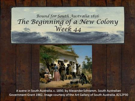 Bound for South Australia 1836 The Beginning of a New Colony Week 44 A scene in South Australia. c. 1850. by Alexander Schramm. South Australian Government.