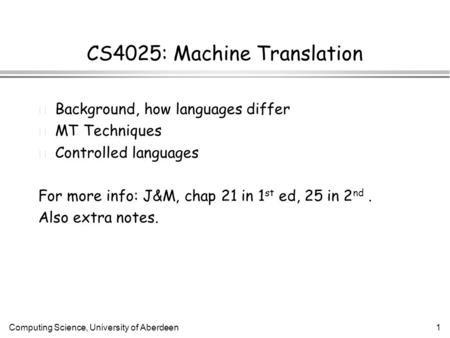 Computing Science, University of Aberdeen1 CS4025: Machine Translation l Background, how languages differ l MT Techniques l Controlled languages For more.
