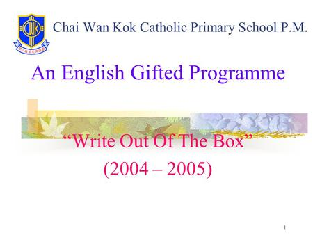 "1 Chai Wan Kok Catholic Primary School P.M. An English Gifted Programme ""Write Out Of The Box"" (2004 – 2005)"