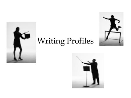 "Writing Profiles. What makes a good profile? ""No profile will really work for its readers unless it creates this dominant impression – a particular and."