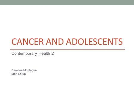 CANCER AND ADOLESCENTS Contemporary Health 2 Caroline Montagna Matt Lorup.