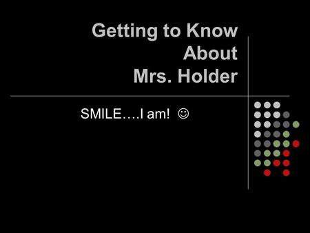 Getting to Know About Mrs. Holder SMILE….I am!. My History I am a product of Parkway: Green Trails Elementary Parkway Central Jr. and Sr. High: Go Colts!!!