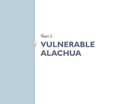 VULNERABLE ALACHUA Team 2. Goal Use GIS software to find vulnerable neighborhoods in Alachua County.
