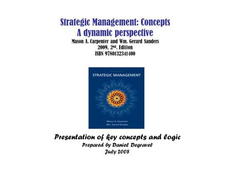 Strategic Management: Concepts A dynamic perspective Mason A. Carpenter and Wm. Gerard Sanders 2009, 2 nd. Edition ISBN 9780132341400 Presentation of key.