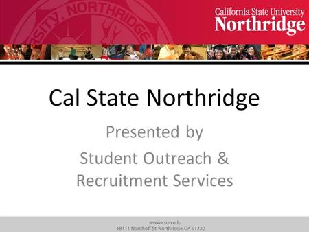 Cal State Northridge Presented by Student Outreach & Recruitment Services.