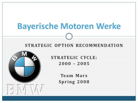STRATEGIC OPTION RECOMMENDATION STRATEGIC CYCLE: 2000 – 2005 Team Mars Spring 2008 Bayerische Motoren Werke.