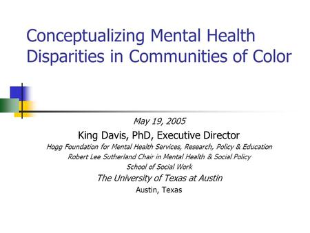 Conceptualizing Mental Health Disparities in Communities of Color May 19, 2005 King Davis, PhD, Executive Director Hogg Foundation for Mental Health Services,