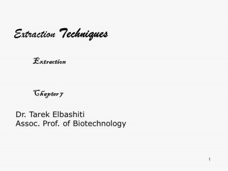 1 Dr. Tarek Elbashiti Assoc. Prof. of Biotechnology Extraction Techniques Extraction Chapter 7.
