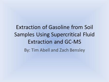 Extraction of Gasoline from Soil Samples Using Supercritical Fluid Extraction and GC-MS By: Tim Abell and Zach Bensley.