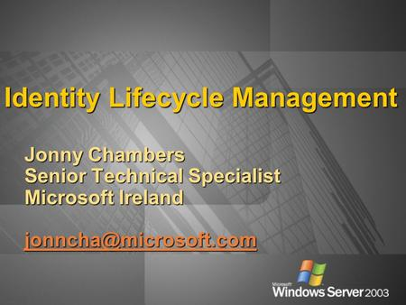 Identity Lifecycle Management Jonny Chambers Senior Technical Specialist Microsoft Ireland
