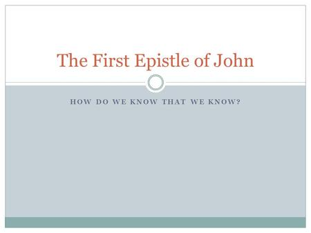 HOW DO WE KNOW THAT WE KNOW? The First Epistle of John.