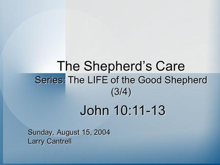 The Shepherd's Care Series: The LIFE of the Good Shepherd (3/4) Sunday, August 15, 2004 Larry Cantrell John 10:11-13.
