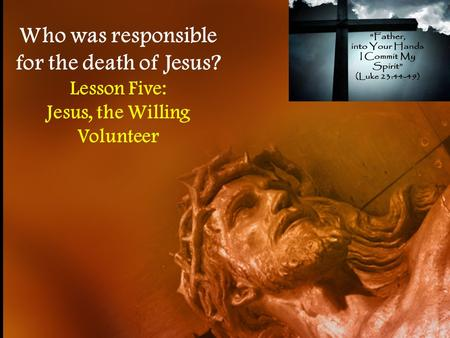 Who was responsible for the death of Jesus? Lesson Five: Jesus, the Willing Volunteer.