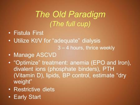 "The Old Paradigm (The full cup) Fistula First Utilize Kt/V for ""adequate"" dialysis 3 – 4 hours, thrice weekly Manage ASCVD ""Optimize"" treatment: anemia."