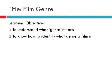 Title: Film Genre Learning Objectives:  To understand what 'genre' means  To know how to identify what genre a film is.