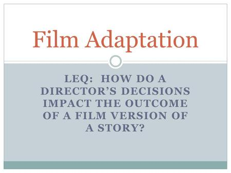 LEQ: HOW DO A DIRECTOR'S DECISIONS IMPACT THE OUTCOME OF A FILM VERSION OF A STORY? Film Adaptation.