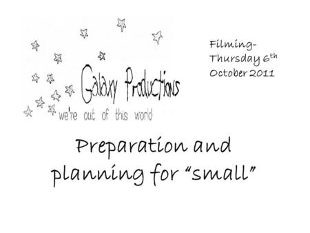 "Preparation and planning for ""small"" Filming- Thursday 6 th October 2011."