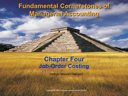 1 Copyright © 2008 Cengage Learning South-Western. Heitger/Mowen/Hansen Job-Order Costing Chapter Four Fundamental Cornerstones of Managerial Accounting.