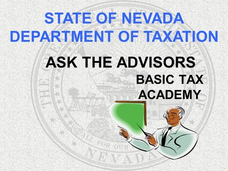 ASK THE ADVISORS BASIC TAX ACADEMY STATE OF NEVADA DEPARTMENT OF TAXATION.