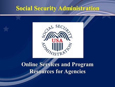 Social Security Administration Online Services and Program Resources for Agencies Online Services and Program Resources for Agencies.