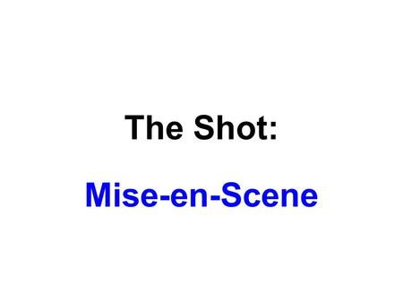 "The Shot: Mise-en-Scene. Film's Stylistic System Mise-en-Scene (""putting in the scene"") Cinematography (""writing in motion"") Editing (compiling shots)"