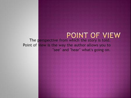 Point of View The perspective from which the story is told. Point of view is the way the author allows you to see and hear what's going on.