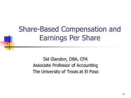 1 Share-Based Compensation and Earnings Per Share Sid Glandon, DBA, CPA Associate Professor of Accounting The University of Texas at El Paso.