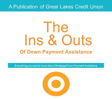 A Publication of Great Lakes Credit Union Ins & Outs Of Down Payment Assistance Everything you want to know about Mortgage Down Payment Assistance The.