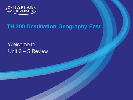 TH 200 Destination Geography East Welcome to Unit 2 – 5 Review.