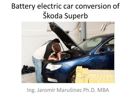 Battery electric car conversion of Škoda Superb Ing. Jaromír Marušinec Ph.D. MBA.