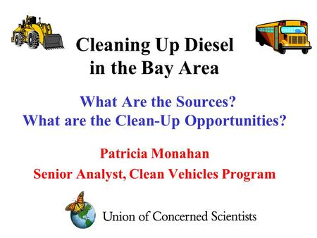 Cleaning Up Diesel in the Bay Area What Are the Sources? What are the Clean-Up Opportunities? Patricia Monahan Senior Analyst, Clean Vehicles Program.