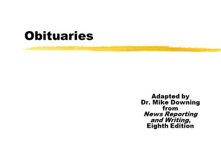 Obituaries Adapted by Dr. Mike Downing from News Reporting and Writing, Eighth Edition.