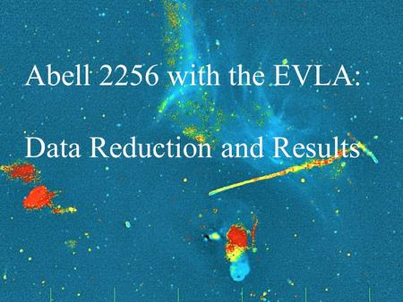 Frazer Owen NRAO UNM Astrophysics Seminar November 3, 2011 1 Galaxy Evolution and Mechanical Energy Abell 2256 with the EVLA: Data Reduction and Results.