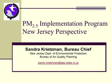 PM 2.5 Implementation Program New Jersey Perspective Sandra Krietzman, Bureau Chief New Jersey Dept. of Environmental Protection Bureau of Air Quality.