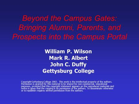 Beyond the Campus Gates: Bringing Alumni, Parents, and Prospects into the Campus Portal William P. Wilson Mark R. Albert John C. Duffy Gettysburg College.