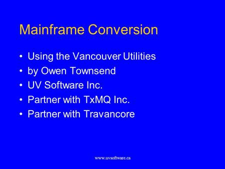 Www.uvsoftware.ca Mainframe Conversion Using the Vancouver Utilities by Owen Townsend UV Software Inc. Partner with TxMQ Inc. Partner with Travancore.