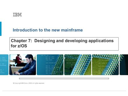Introduction to the new mainframe © Copyright IBM Corp., 2005. All rights reserved. Chapter 7: Designing and developing applications for z/OS.