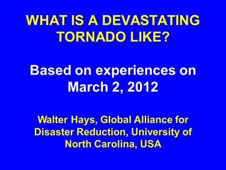 WHAT IS A DEVASTATING TORNADO LIKE? Based on experiences on March 2, 2012 Walter Hays, Global Alliance for Disaster Reduction, University of North Carolina,