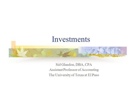 Investments Sid Glandon, DBA, CPA Assistant Professor of Accounting The University of Texas at El Paso.