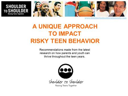A UNIQUE APPROACH TO IMPACT RISKY TEEN BEHAVIOR Recommendations made from the latest research on how parents and youth can thrive throughout the teen years.