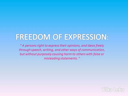 """ A persons right to express their opinions, and ideas freely through speech, writing, and other ways of communication, but without purposely causing harm."