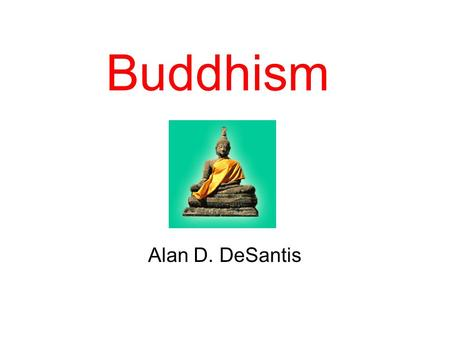 Buddhism Alan D. DeSantis. Introduction Buddhism was started by a man named Siddhārtha Gautama (563-483 B.C.) in India He was a Hindu Siddhartha was a.