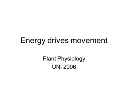 Energy drives movement Plant Physiology UNI 2006.