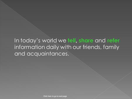 In today's world we tell, share and refer information daily with our friends, family and acquaintances. Click here to go to next page.